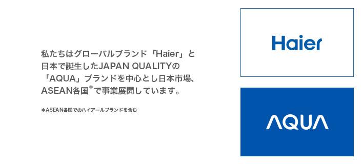私たちはグローバルブランド「Haier」とJAPAN QUALITYの日本オリジナルブランド「AQUA」の2ブランドを国内の市場で展開しています。